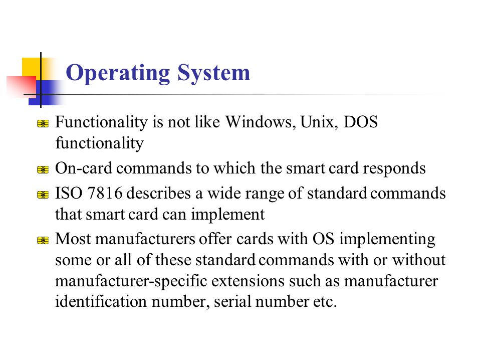 Operating System Functionality is not like Windows, Unix, DOS functionality. On-card commands to which the smart card responds.