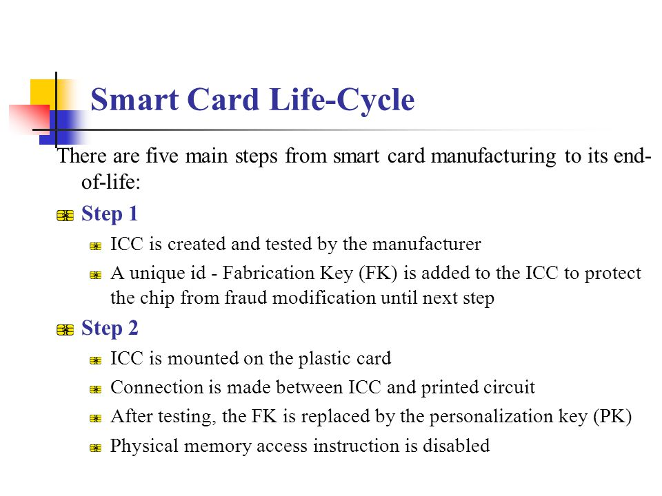 Smart Card Life-Cycle There are five main steps from smart card manufacturing to its end-of-life: Step 1.