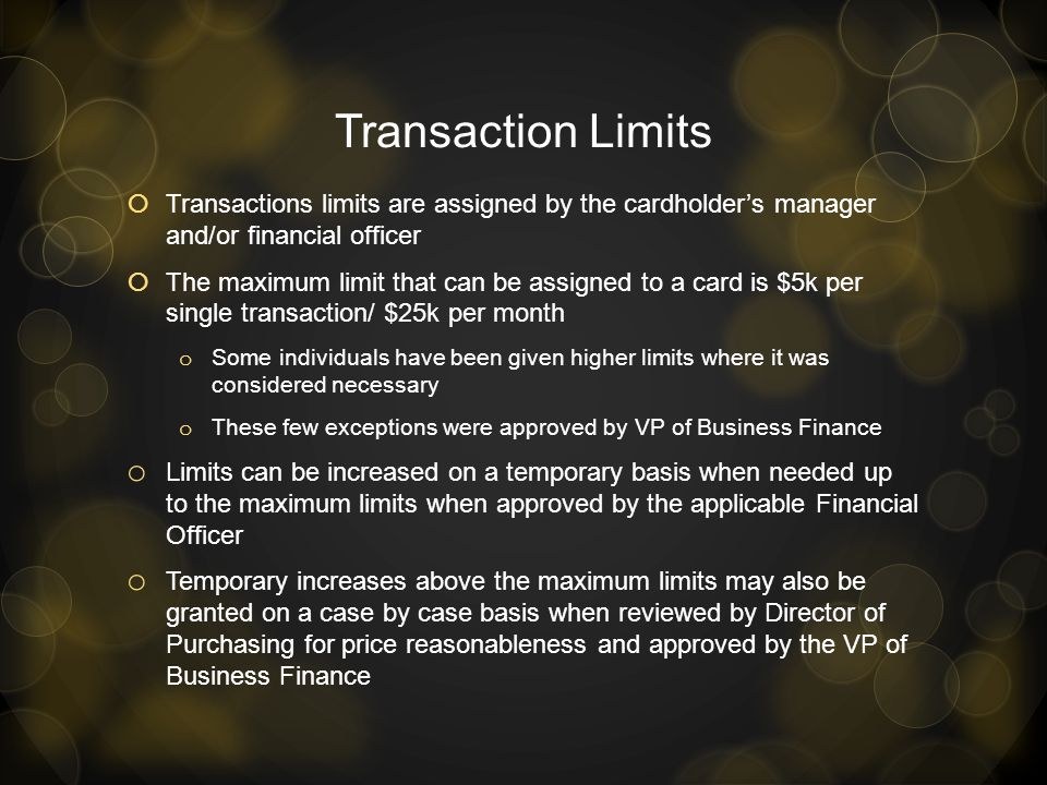 Transaction Limits Transactions limits are assigned by the cardholder's manager and/or financial officer.