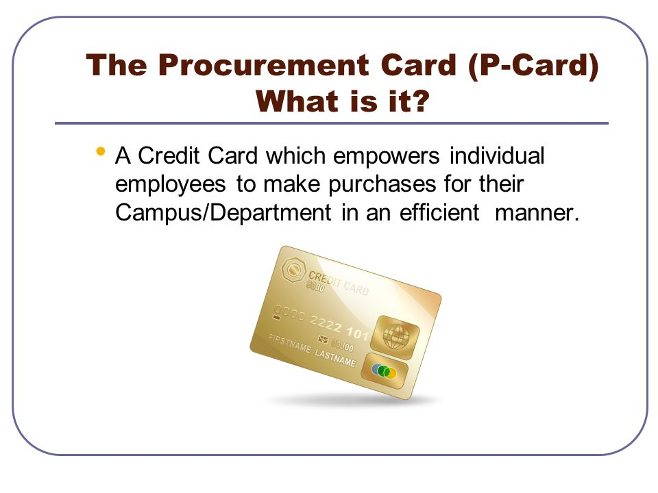 The Procurement Card (P-Card) What is it