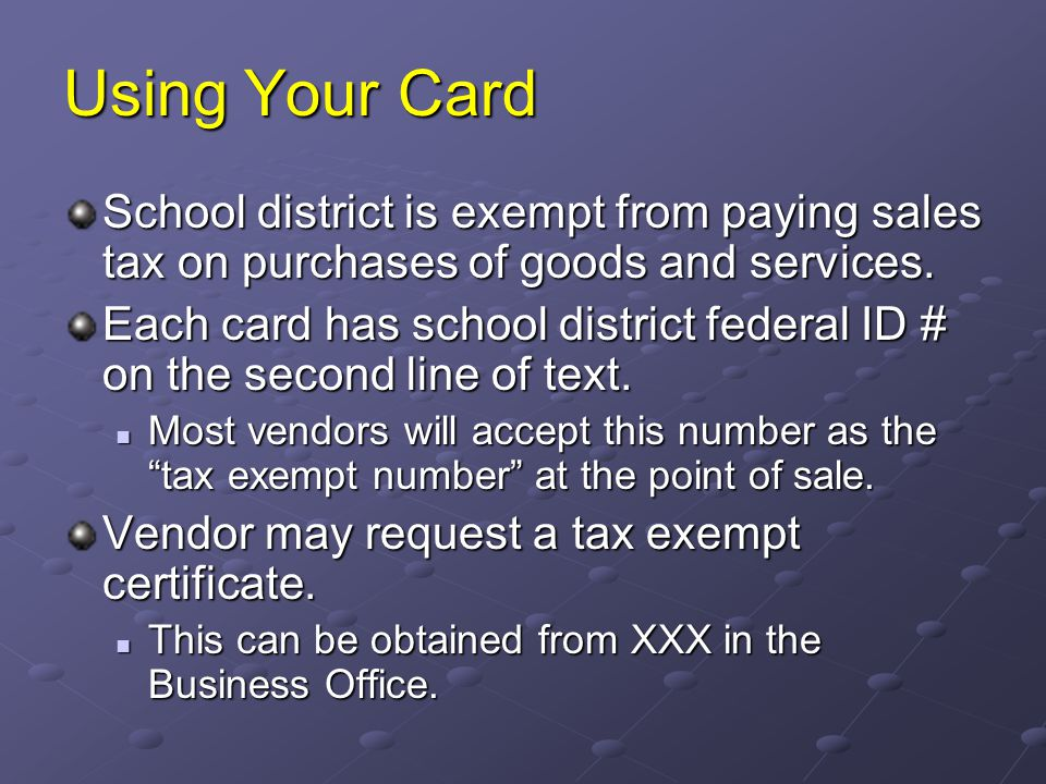 Using Your Card School district is exempt from paying sales tax on purchases of goods and services.