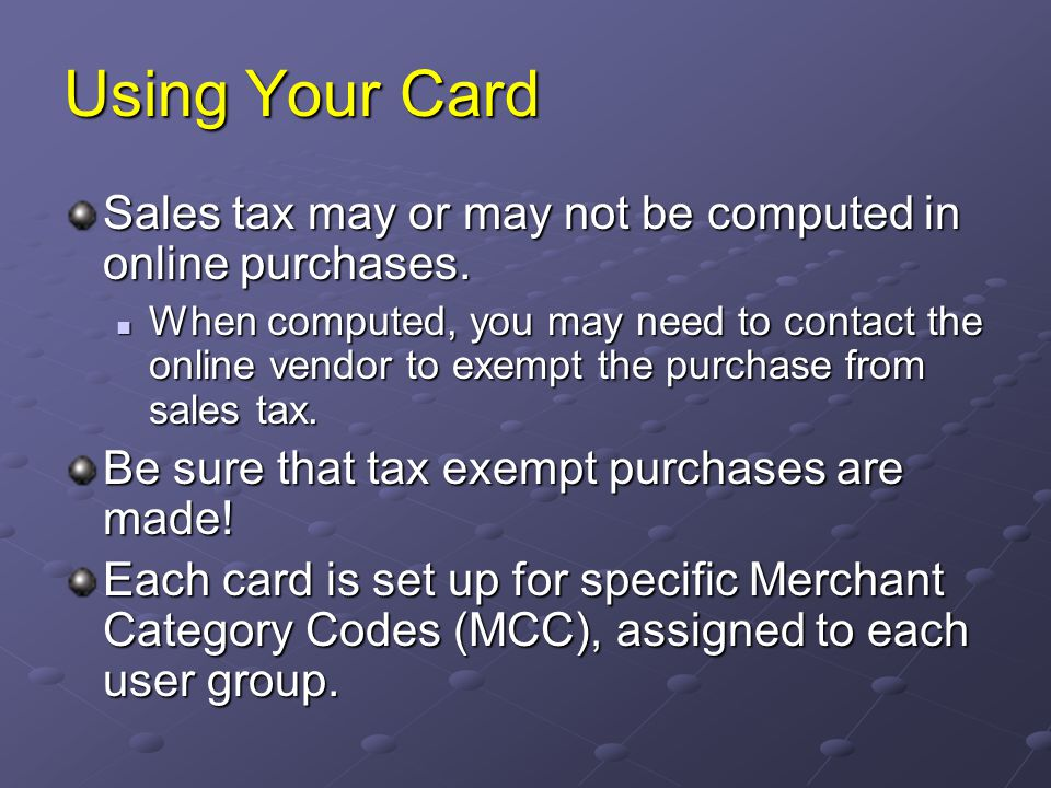Using Your Card Sales tax may or may not be computed in online purchases.