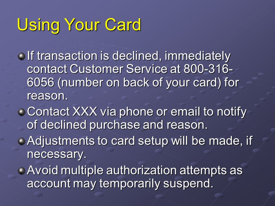 Using Your Card If transaction is declined, immediately contact Customer Service at 800-316-6056 (number on back of your card) for reason.