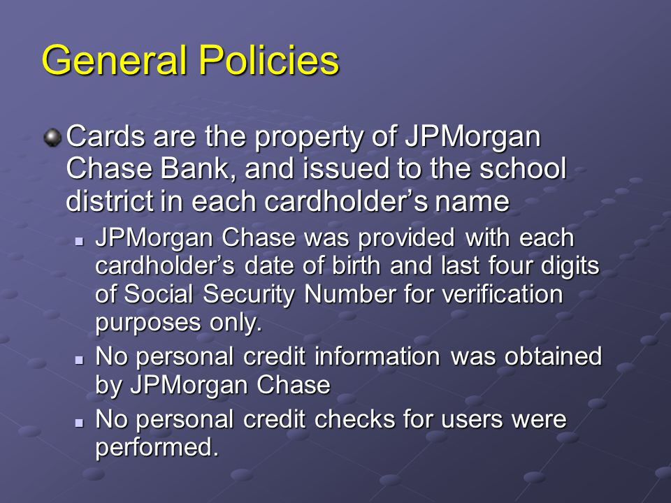 General Policies Cards are the property of JPMorgan Chase Bank, and issued to the school district in each cardholder's name.