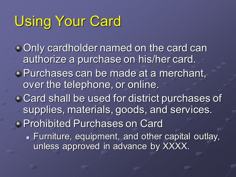 Using Your Card Only cardholder named on the card can authorize a purchase on his/her card.