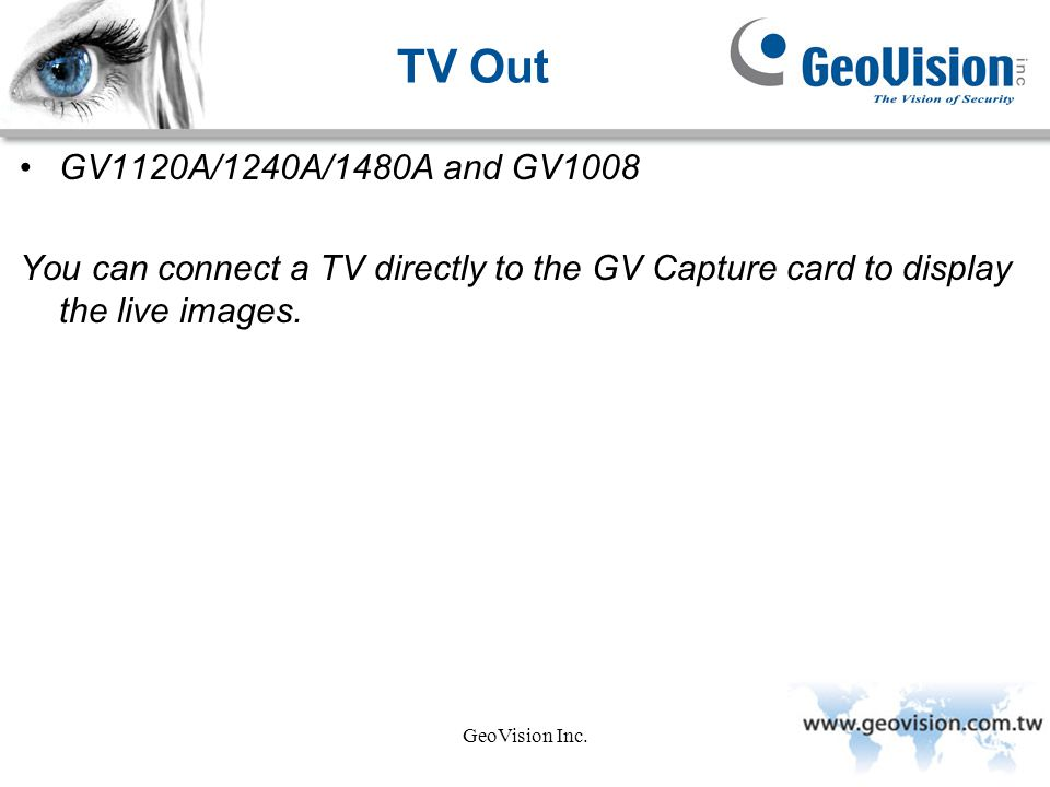 TV Out GV1120A/1240A/1480A and GV1008. You can connect a TV directly to the GV Capture card to display the live images.