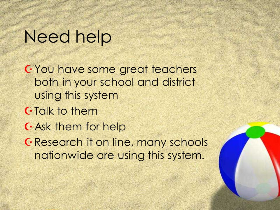 Need help You have some great teachers both in your school and district using this system. Talk to them.
