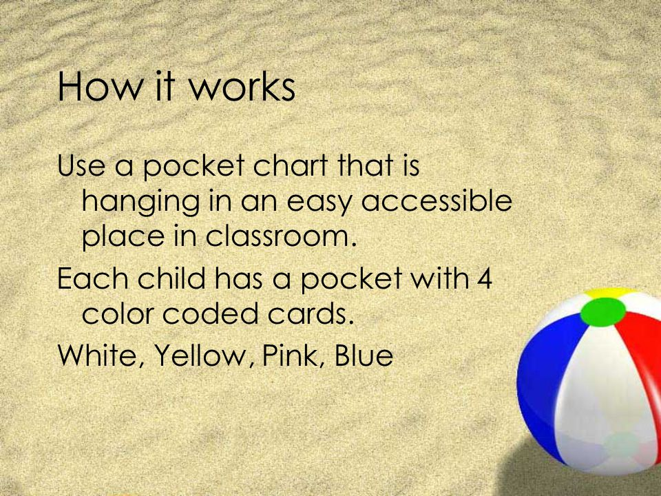 How it works Use a pocket chart that is hanging in an easy accessible place in classroom. Each child has a pocket with 4 color coded cards.