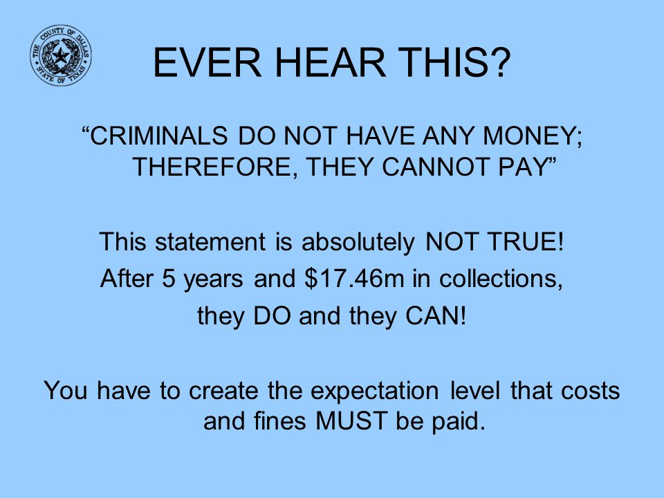 EVER HEAR THIS CRIMINALS DO NOT HAVE ANY MONEY; THEREFORE, THEY CANNOT PAY This statement is absolutely NOT TRUE!
