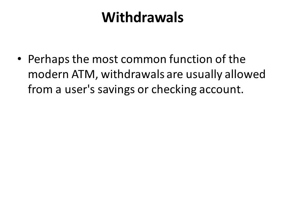 Withdrawals Perhaps the most common function of the modern ATM, withdrawals are usually allowed from a user s savings or checking account.