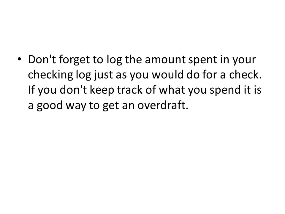 Don t forget to log the amount spent in your checking log just as you would do for a check.