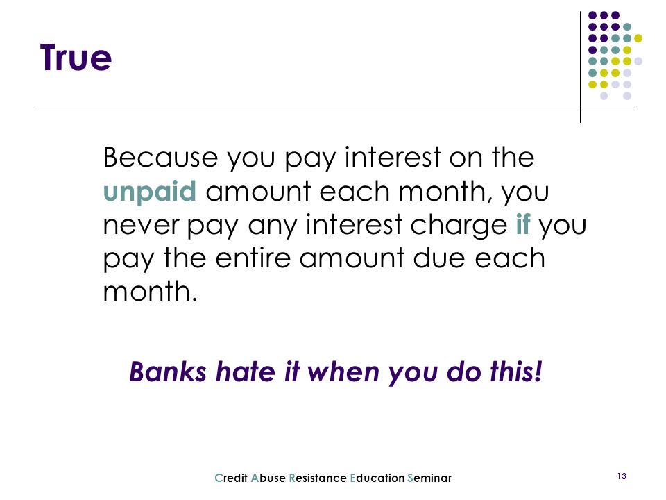 True Because you pay interest on the unpaid amount each month, you never pay any interest charge if you pay the entire amount due each month.