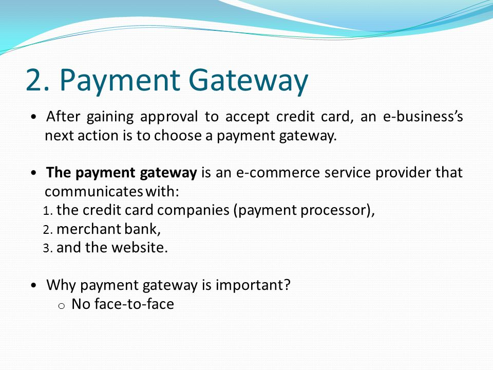 2. Payment Gateway After gaining approval to accept credit card, an e-business's next action is to choose a payment gateway.