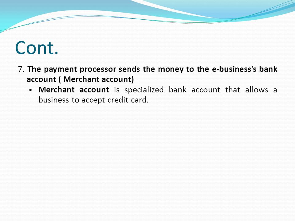 Cont. 7. The payment processor sends the money to the e-business's bank account ( Merchant account)‏