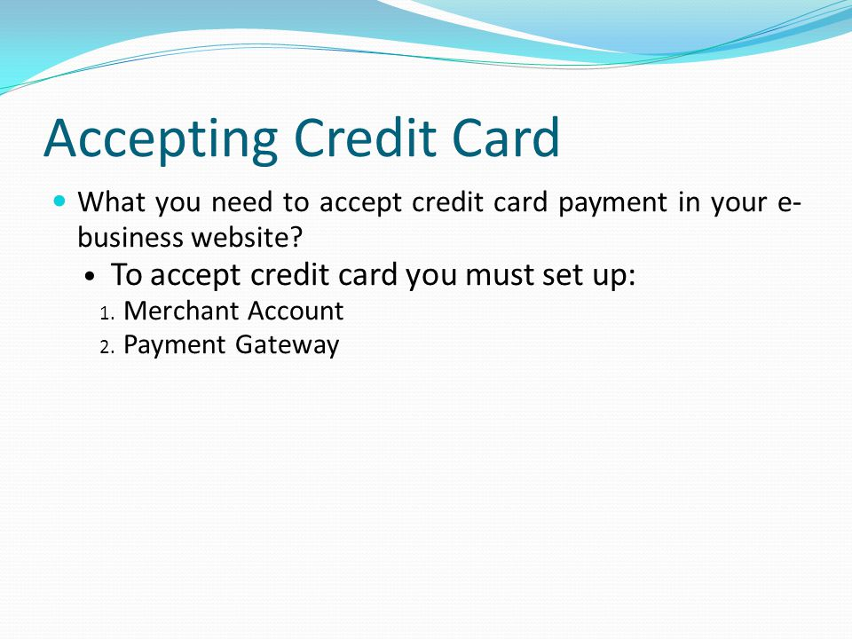 Accepting Credit Card To accept credit card you must set up: