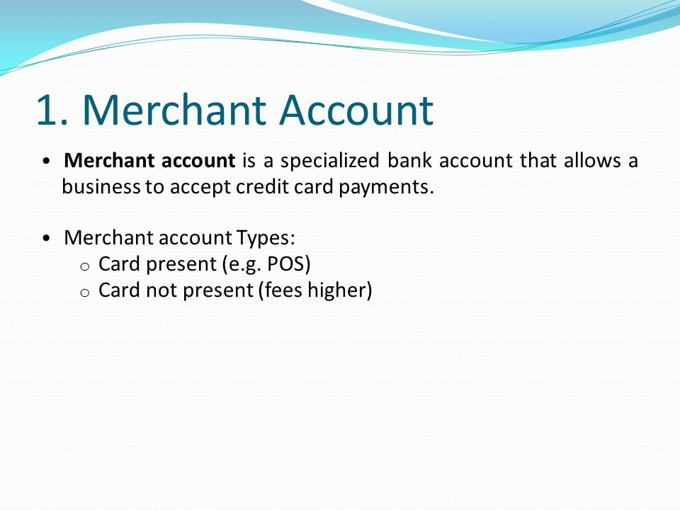 1. Merchant Account Merchant account is a specialized bank account that allows a business to accept credit card payments.