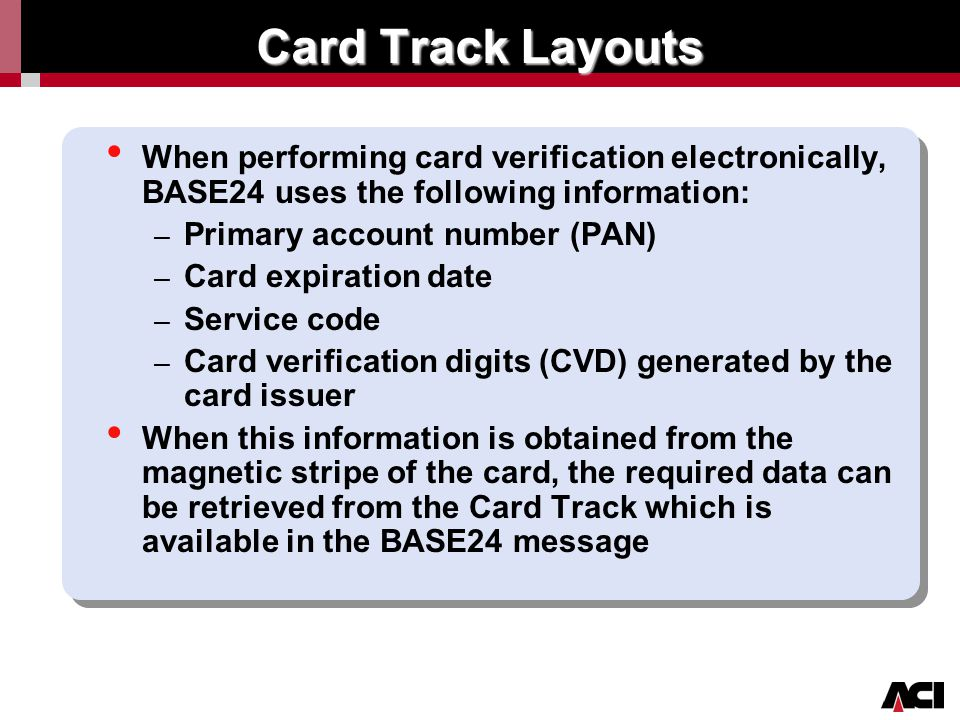 Card Track Layouts When performing card verification electronically, BASE24 uses the following information: