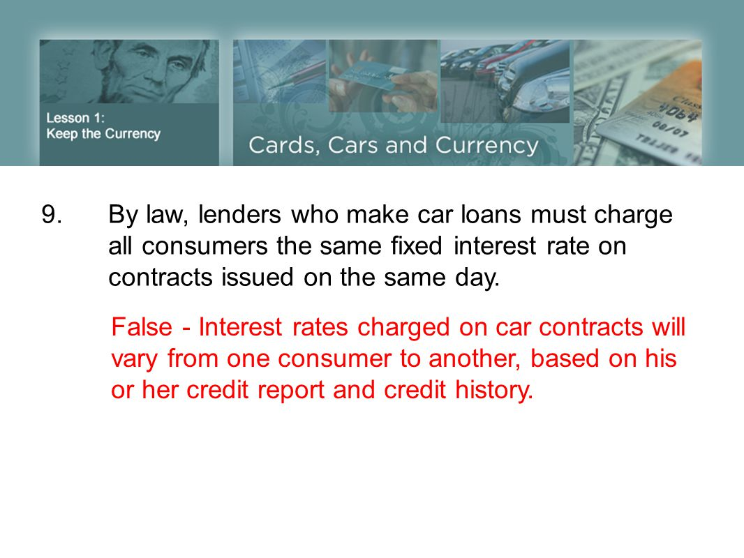 9. By law, lenders who make car loans must charge