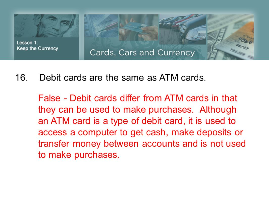 16. Debit cards are the same as ATM cards.