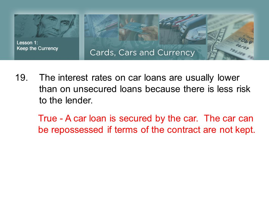 19. The interest rates on car loans are usually lower