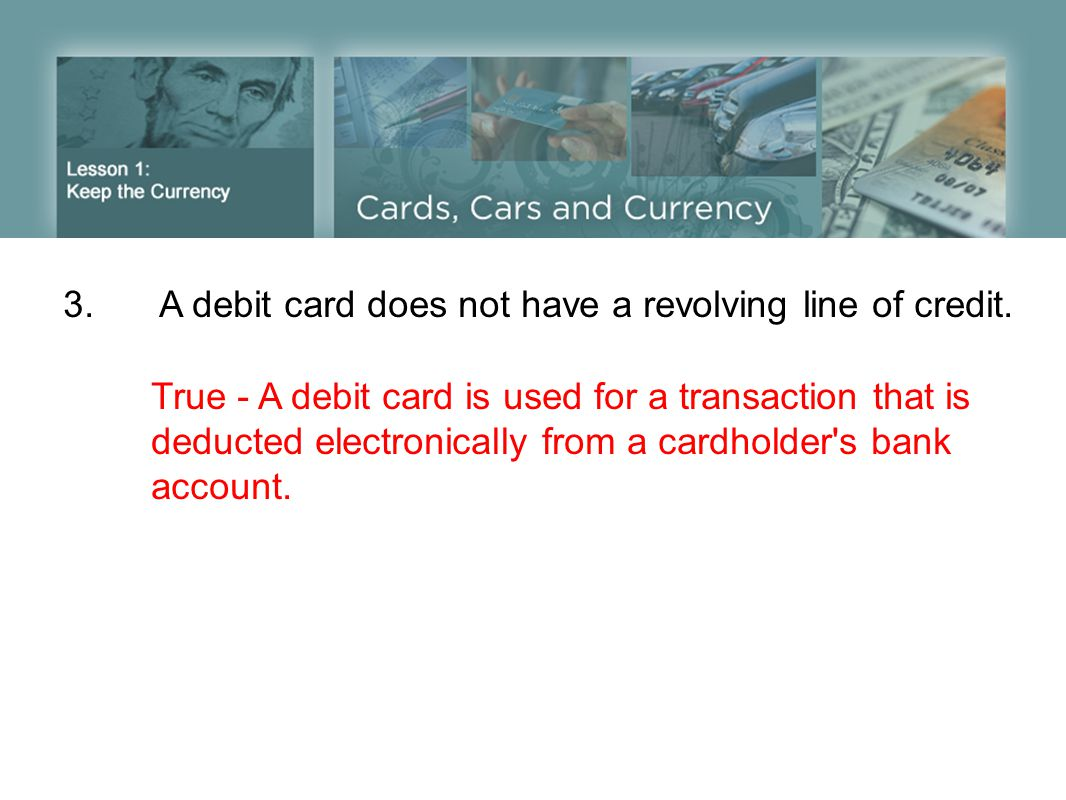 3. A debit card does not have a revolving line of credit.