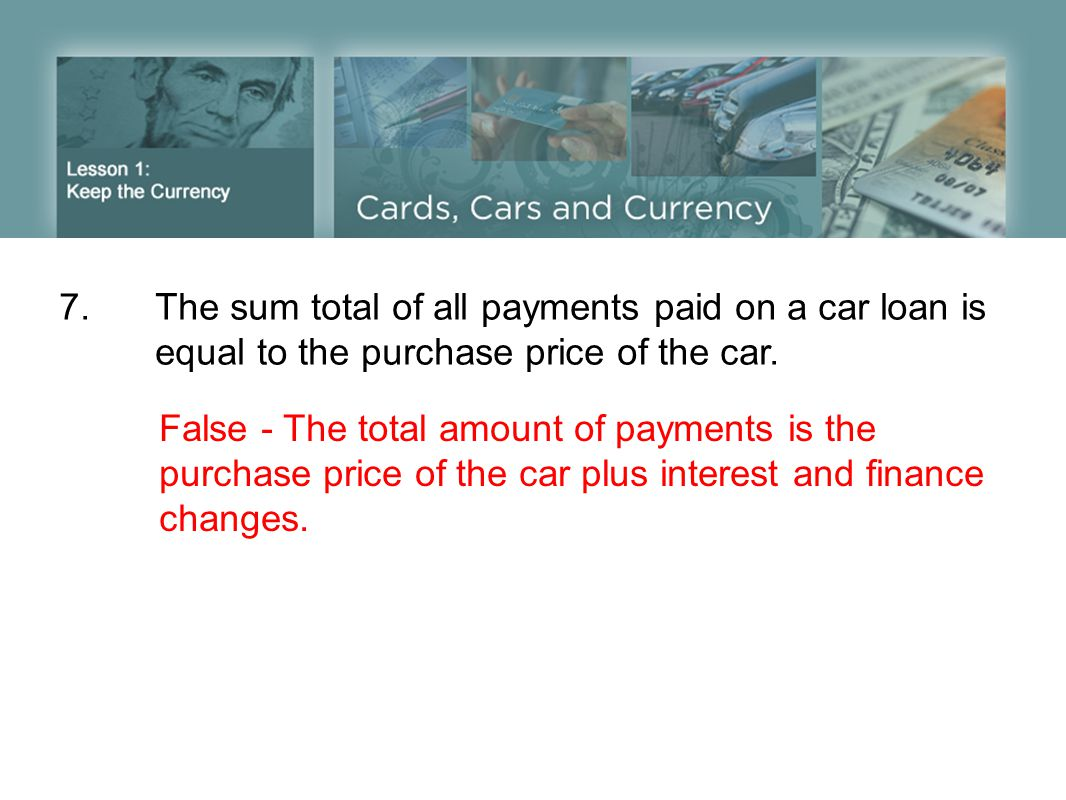 7. The sum total of all payments paid on a car loan is