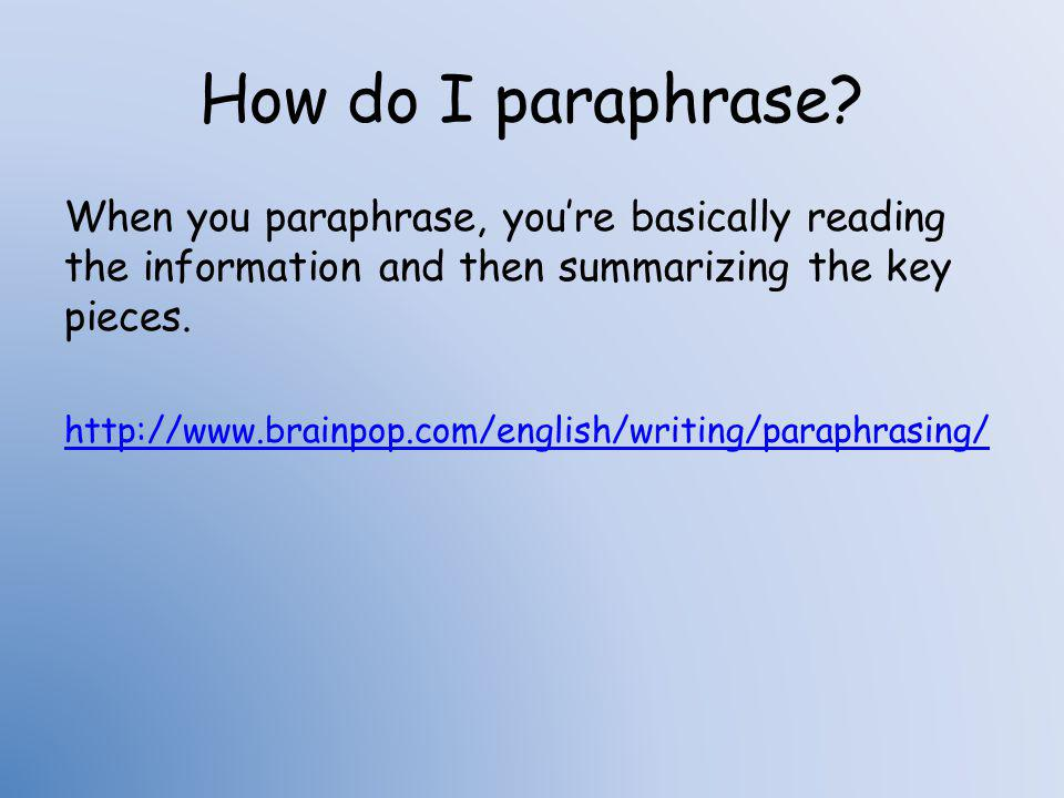 How do I paraphrase When you paraphrase, you're basically reading the information and then summarizing the key pieces.