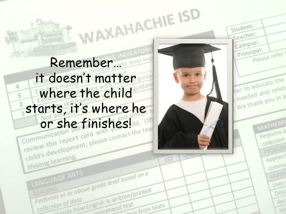 Remember… it doesn't matter where the child starts, it's where he or she finishes!