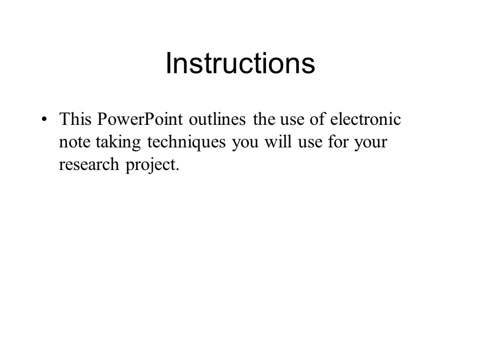Instructions This PowerPoint outlines the use of electronic note taking techniques you will use for your research project.