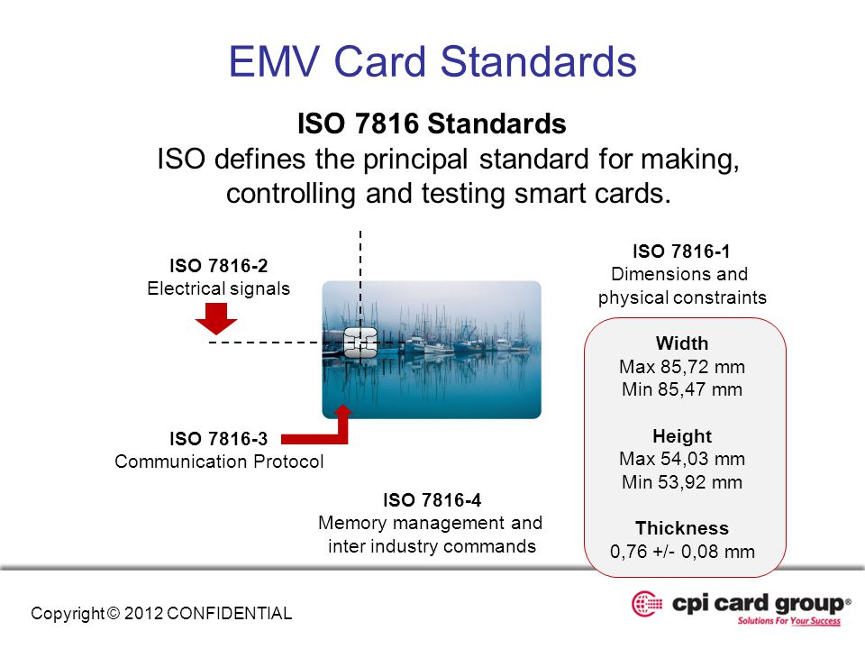 EMV Card Standards ISO 7816 Standards ISO defines the principal standard for making, controlling and testing smart cards.