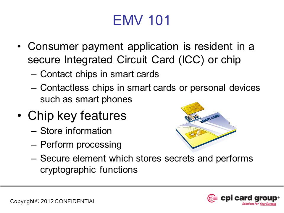 EMV 101 Consumer payment application is resident in a secure Integrated Circuit Card (ICC) or chip.