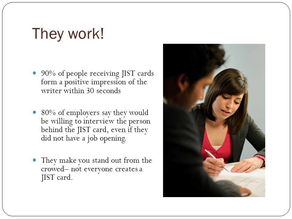 They work! 90% of people receiving JIST cards form a positive impression of the writer within 30 seconds.
