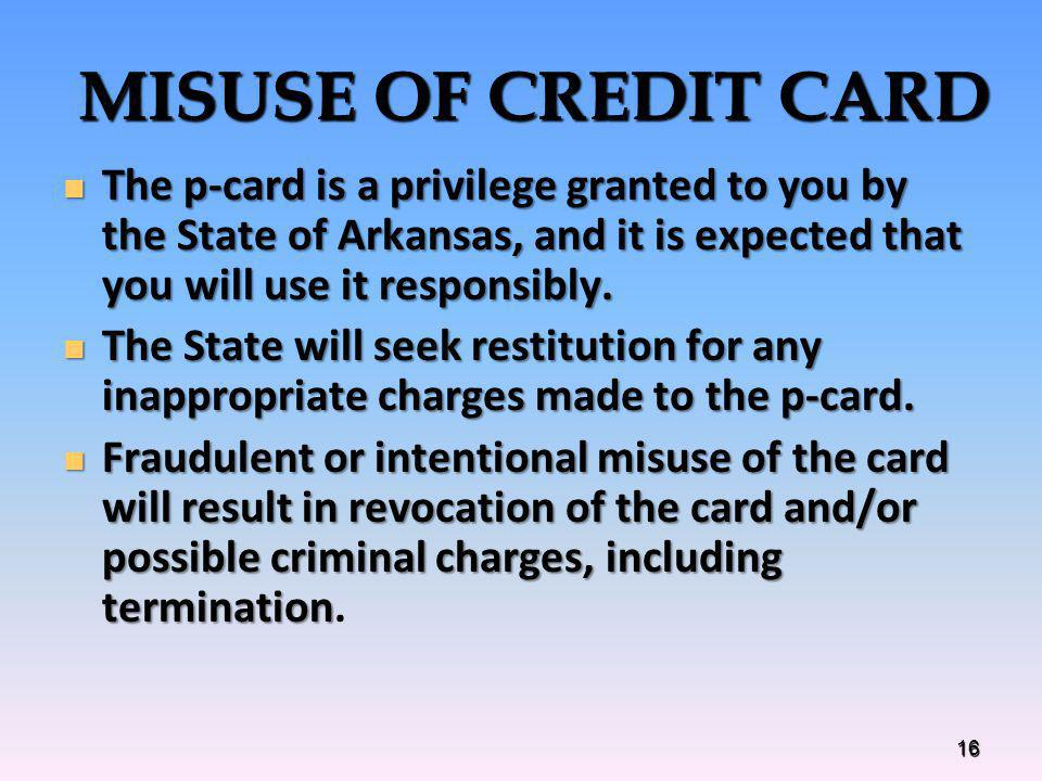 MISUSE OF CREDIT CARD The p-card is a privilege granted to you by the State of Arkansas, and it is expected that you will use it responsibly.