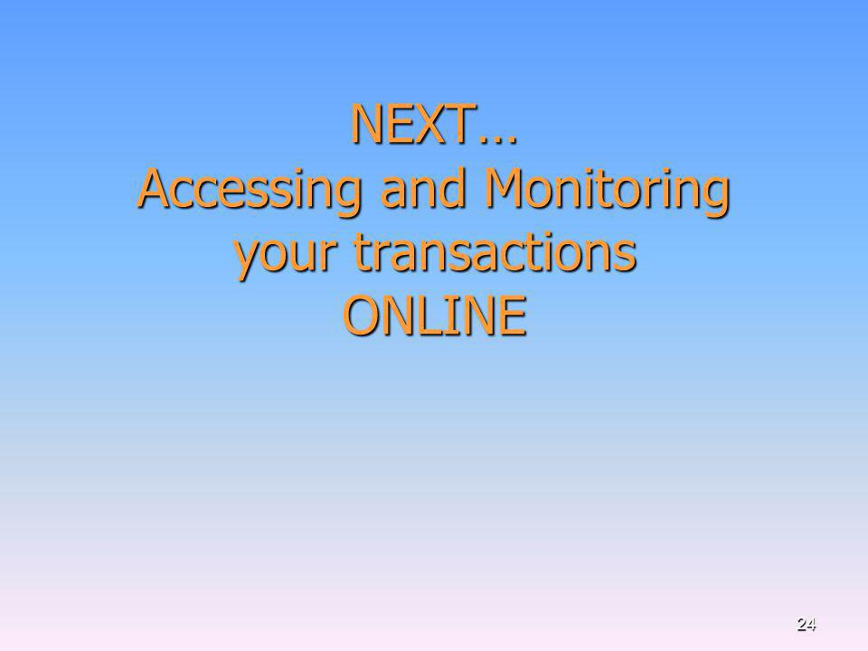 NEXT… Accessing and Monitoring your transactions ONLINE