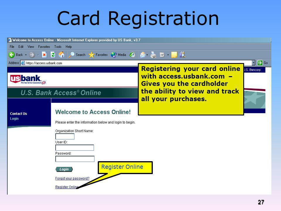 Card Registration Registering your card online with access.usbank.com – Gives you the cardholder the ability to view and track all your purchases.