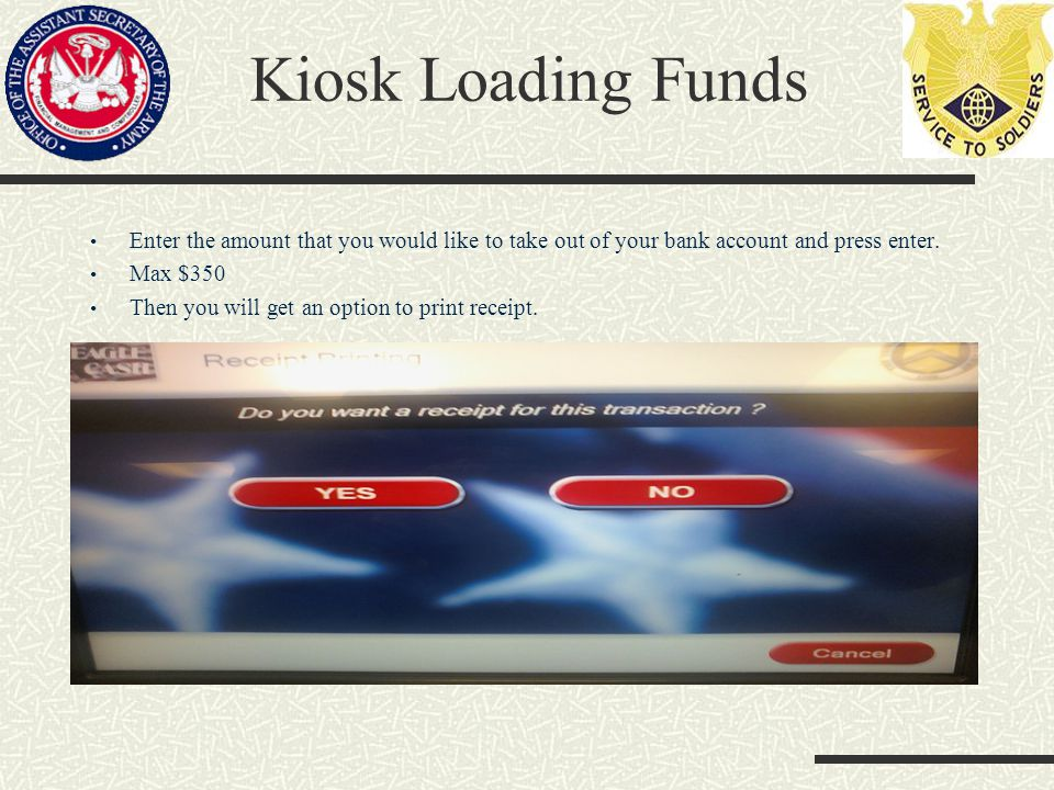 Kiosk Loading Funds Enter the amount that you would like to take out of your bank account and press enter.