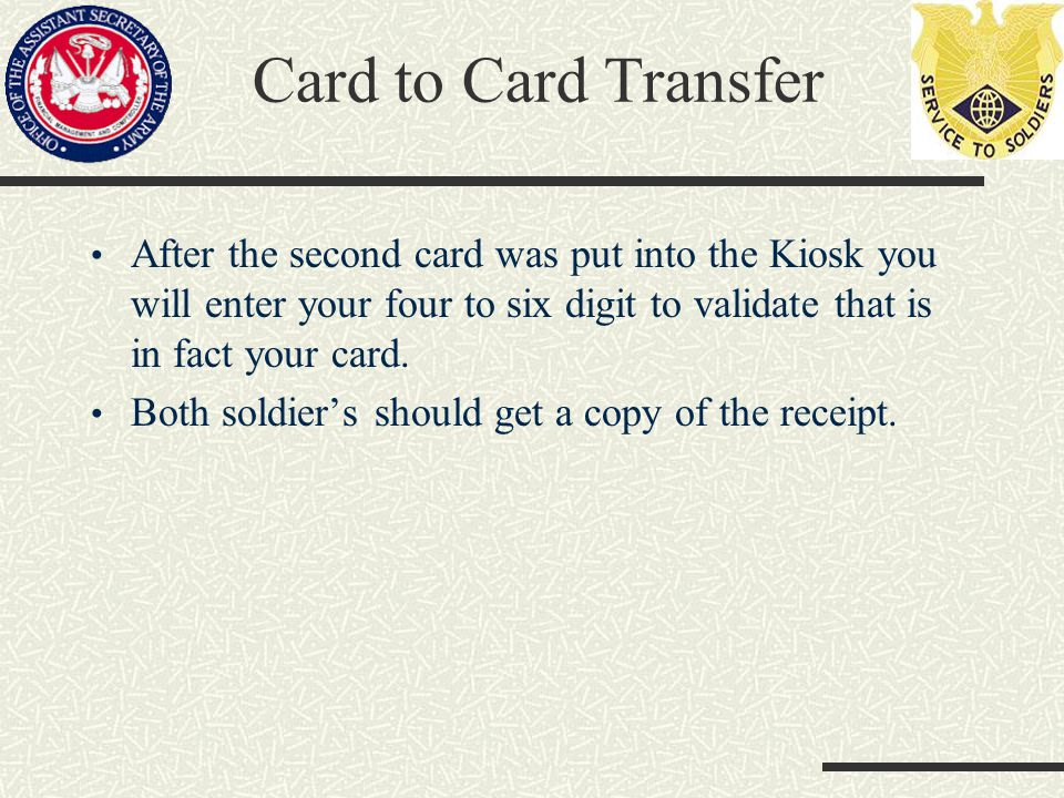 Card to Card Transfer After the second card was put into the Kiosk you will enter your four to six digit to validate that is in fact your card.