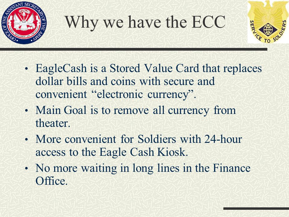 Why we have the ECC EagleCash is a Stored Value Card that replaces dollar bills and coins with secure and convenient electronic currency .