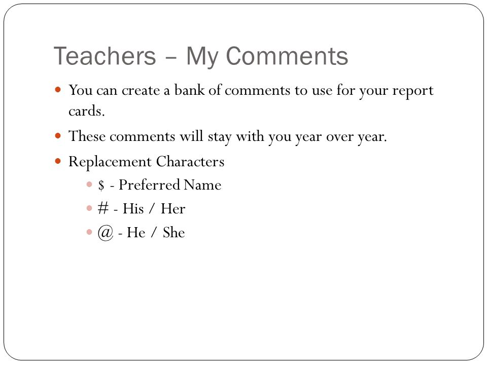 Teachers – My Comments You can create a bank of comments to use for your report cards. These comments will stay with you year over year.