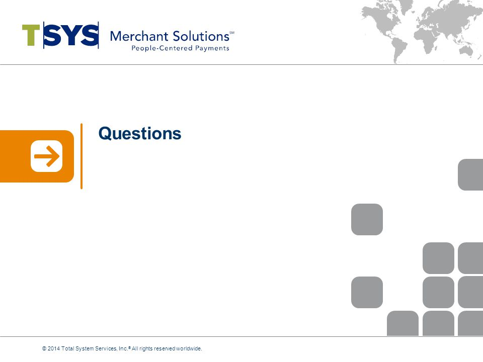 Questions © 2014 Total System Services, Inc.® All rights reserved worldwide.