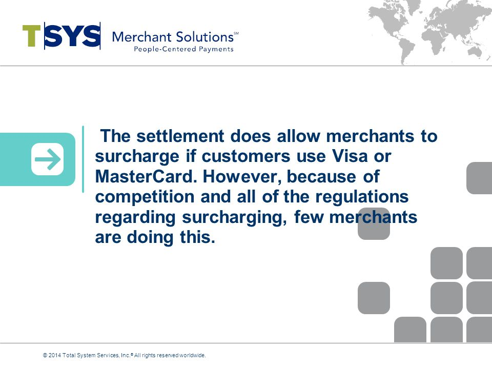 The settlement does allow merchants to surcharge if customers use Visa or MasterCard. However, because of competition and all of the regulations regarding surcharging, few merchants are doing this.