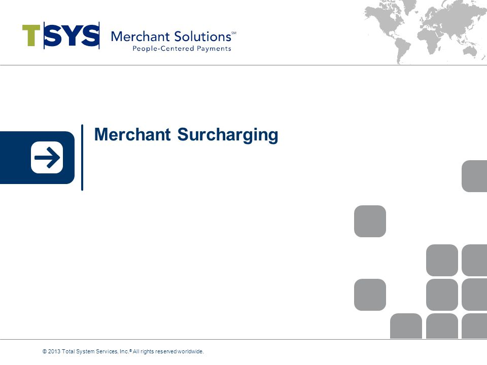 Merchant Surcharging © 2013 Total System Services, Inc.® All rights reserved worldwide.