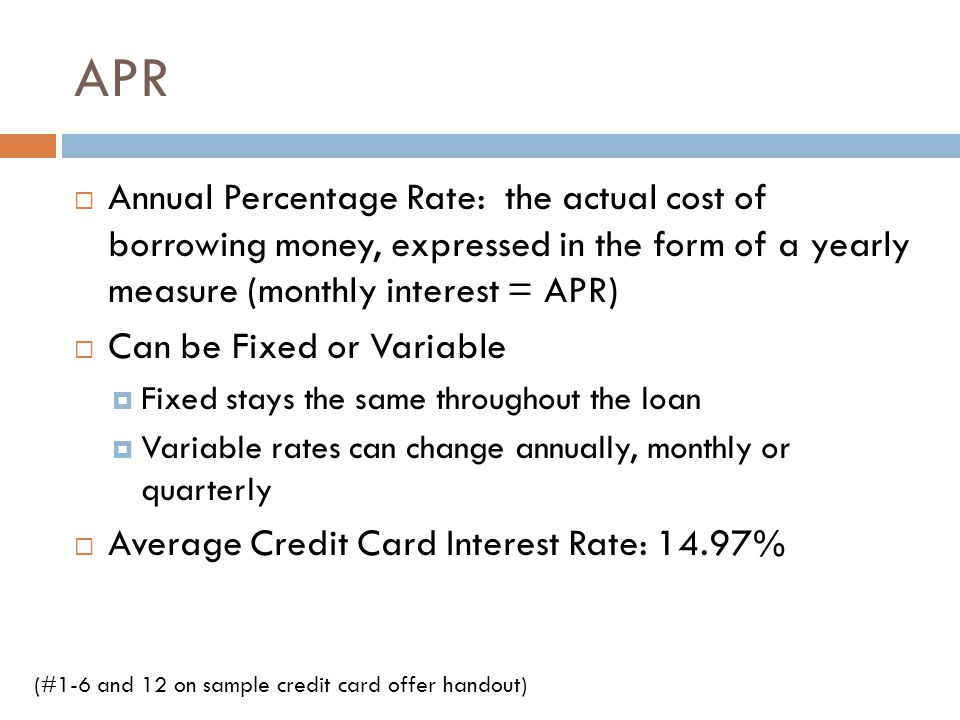 APR Annual Percentage Rate: the actual cost of borrowing money, expressed in the form of a yearly measure (monthly interest = APR)