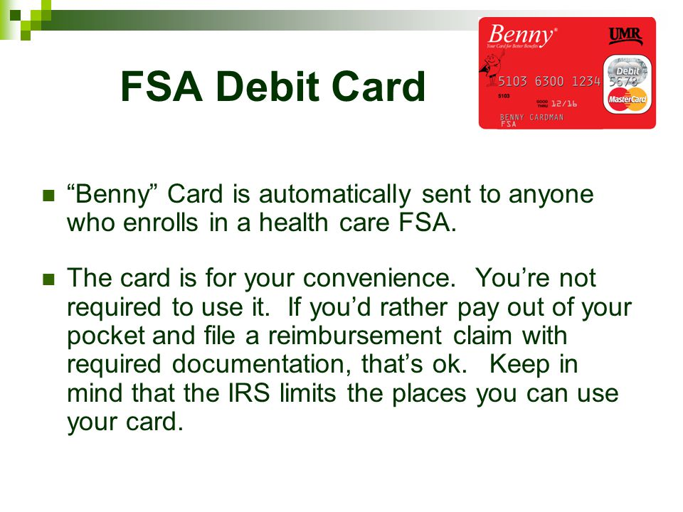 FSA Debit Card Benny Card is automatically sent to anyone who enrolls in a health care FSA.