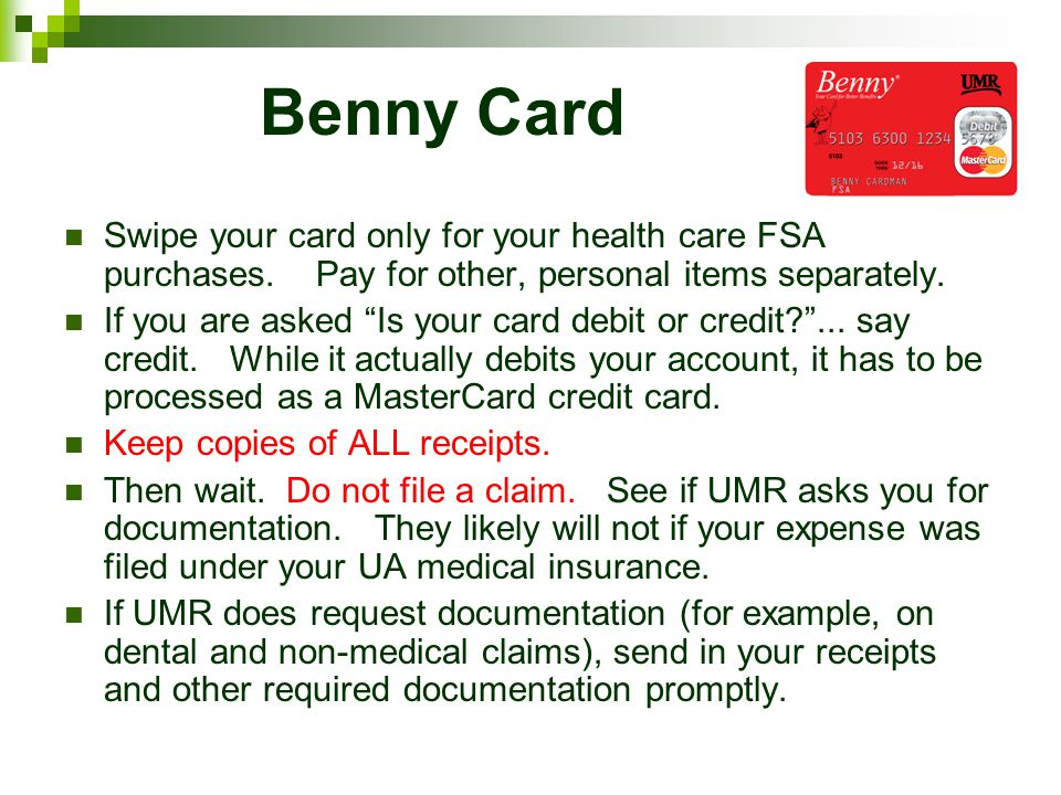 Benny Card Swipe your card only for your health care FSA purchases. Pay for other, personal items separately.
