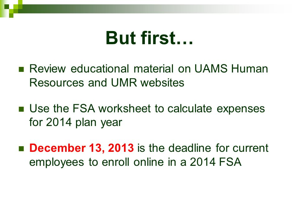 But first… Review educational material on UAMS Human Resources and UMR websites. Use the FSA worksheet to calculate expenses for 2014 plan year.