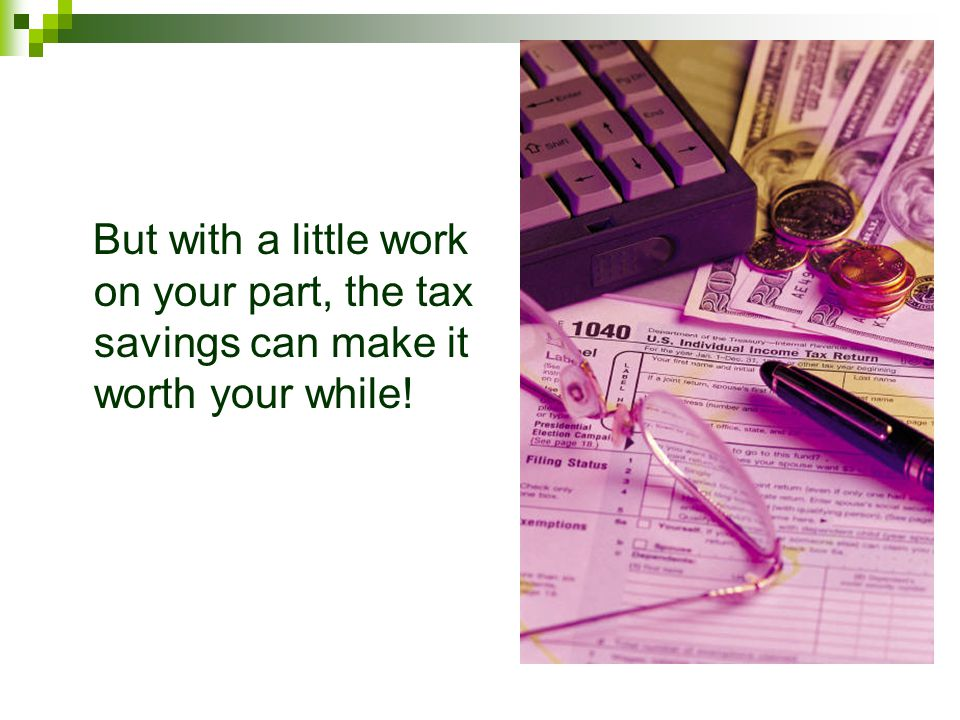 But with a little work on your part, the tax savings can make it worth your while!