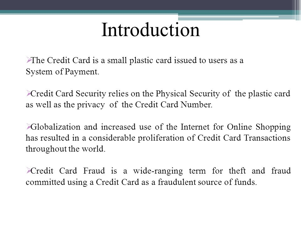 Introduction The Credit Card is a small plastic card issued to users as a. System of Payment.