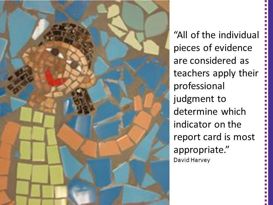 All of the individual pieces of evidence are considered as teachers apply their professional judgment to determine which indicator on the report card is most appropriate.