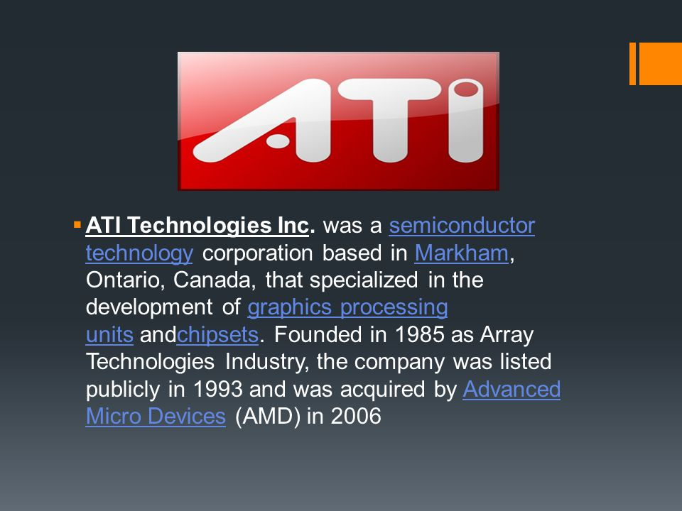 ATI Technologies Inc. was a semiconductor technology corporation based in Markham, Ontario, Canada, that specialized in the development of graphics processing units andchipsets.